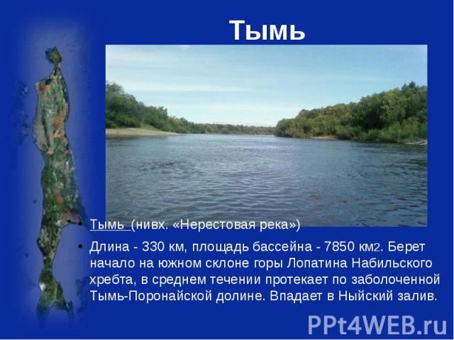 Тымь Тымь (нивх. «Нерестовая река»)Длина - 330 км, площадь бассейна - 7850 км2. Берет начало на южном склоне горы Лопатина Набильского хребта, в среднем течении протекает по заболоченной Тымь-Поронайской долине. Впадает в Ныйский залив.