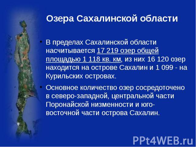 Озера Сахалинской области В пределах Сахалинской области насчитывается 17 219 озер общей площадью 1 118 кв. км, из них 16 120 озер находится на острове Сахалин и 1 099 - на Курильских островах. Основное количество озер сосредоточено в северо-западно…