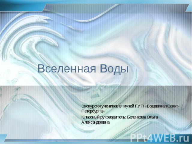 Вселенная Воды Экскурсия учеников в музей ГУП «Водоканал Санкт-Петербурга» Классный руководитель: Беленкова Ольга Александровна