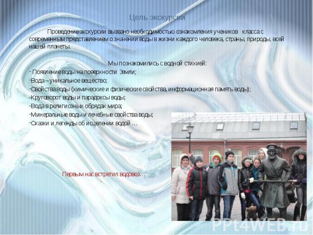 Цель экскурсии Проведение экскурсии вызвано необходимостью ознакомления учеников класса с современным представлением о значении воды в жизни каждого человека, страны, природы, всей нашей планеты.Мы познакомились с водной стихией: Появление воды на п…
