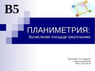 ПЛАНИМЕТРИЯ: Вычисление площади треугольника Приготовил: Р.Ф. Керимов учитель ма