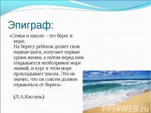 Эпиграф: «Семья и школа – это берег и море. На берегу ребенок делает свои первые