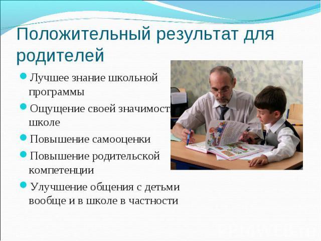 Положительный результат для родителей Лучшее знание школьной программы Ощущение своей значимости в школеПовышение самооценки Повышение родительской компетенции Улучшение общения с детьми вообще и в школе в частности