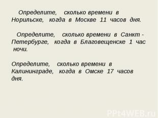 Определите, сколько времени в Норильске, когда в Москве 11 часов дня. Определите