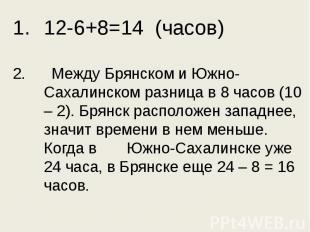 12-6+8=14 (часов)2. Между Брянском и Южно-Сахалинском разница в 8 часов (10 – 2)