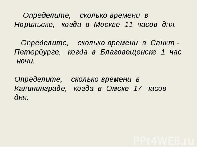Определите, сколько времени в Норильске, когда в Москве 11 часов дня. Определите, сколько времени в Санкт - Петербурге, когда в Благовещенске 1 час ночи.Определите, сколько времени в Калининграде, когда в Омске 17 часов дня.