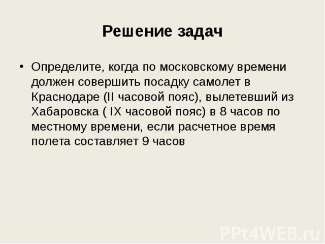 Решение задач Определите, когда по московскому времени должен совершить посадку самолет в Краснодаре (II часовой пояс), вылетевший из Хабаровска ( IX часовой пояс) в 8 часов по местному времени, если расчетное время полета составляет 9 часов