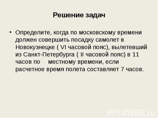 Решение задач Определите, когда по московскому времени должен совершить посадку самолет в Новокузнецке ( VI часовой пояс), вылетевший из Санкт-Петербурга ( II часовой пояс) в 11 часов по местному времени, если расчетное время полета составляет 7 часов.