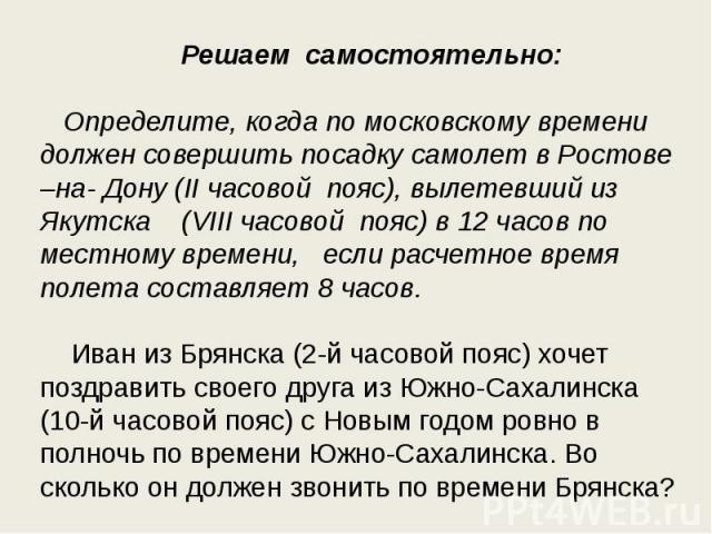 Решаем самостоятельно: Определите, когда по московскому времени должен совершить посадку самолет в Ростове –на- Дону (II часовой пояс), вылетевший из Якутска (VIII часовой пояс) в 12 часов по местному времени, если расчетное время полета составляет …