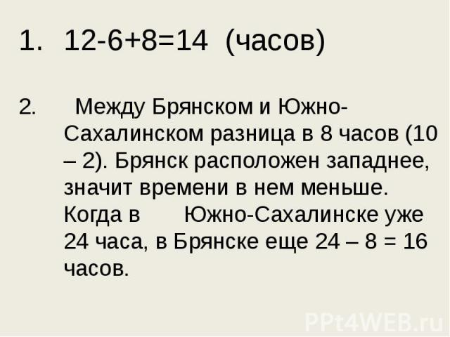 12-6+8=14 (часов)2. Между Брянском и Южно-Сахалинском разница в 8 часов (10 – 2). Брянск расположен западнее, значит времени в нем меньше. Когда в Южно-Сахалинске уже 24 часа, в Брянске еще 24 – 8 = 16 часов.