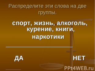 Распределите эти слова на две группы. спорт, жизнь, алкоголь, курение, книги, на