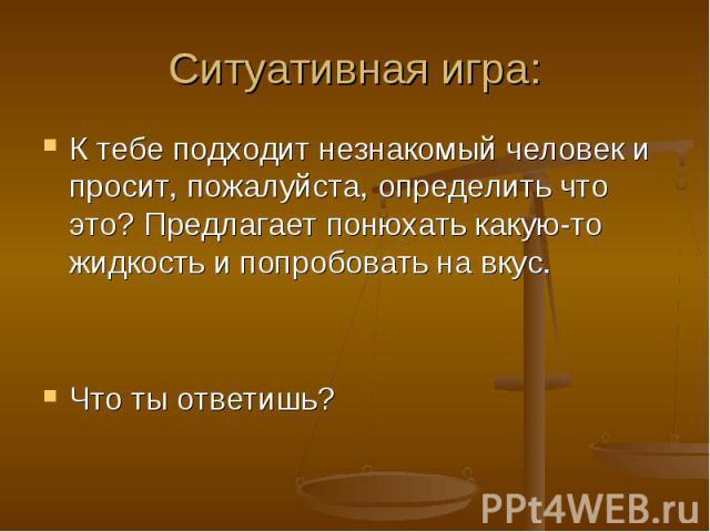 Ситуативная игра: К тебе подходит незнакомый человек и просит, пожалуйста, определить что это? Предлагает понюхать какую-то жидкость и попробовать на вкус.Что ты ответишь?