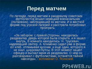 Перед матчем По легенде, перед матчем в раздевалку советских футболистов вошел н