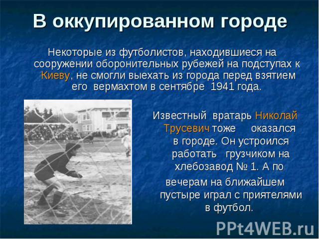 В оккупированном городе Некоторые из футболистов, находившиеся на сооружении оборонительных рубежей на подступах к Киеву, не смогли выехать из города перед взятием его вермахтом в сентябре 1941 года. Известный вратарь Николай Трусевич тоже оказался …