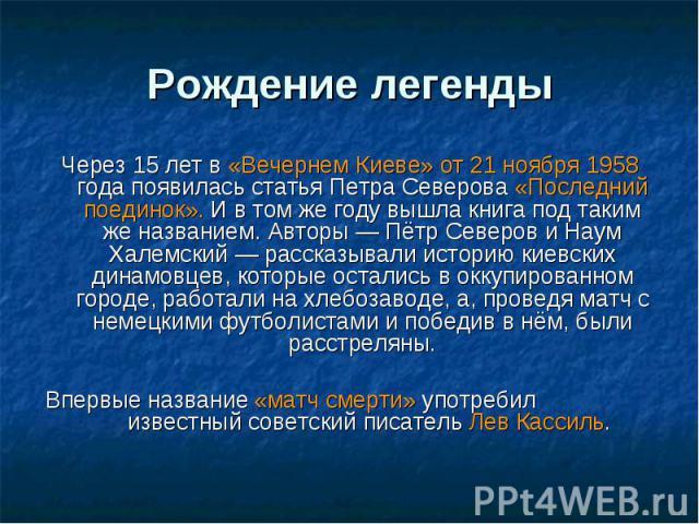 Рождение легенды Через 15 лет в «Вечернем Киеве» от 21 ноября 1958 года появилась статья Петра Северова «Последний поединок». И в том же году вышла книга под таким же названием. Авторы— Пётр Северов и Наум Халемский— рассказывали историю киевских …