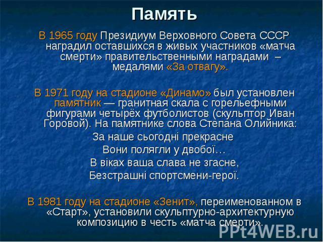 Память В 1965 году Президиум Верховного Совета СССР наградил оставшихся в живых участников «матча смерти» правительственными наградами – медалями «За отвагу».В 1971 году на стадионе «Динамо» был установлен памятник— гранитная скала с горельефными ф…
