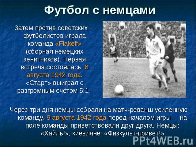 Футбол с немцами Затем против советских футболистов играла команда «Flakelf» (сборная немецких зенитчиков). Первая встреча состоялась 6 августа 1942 года. «Старт» выиграл с разгромным счётом 5:1. Через три дня немцы собрали на матч-реванш усиленную …