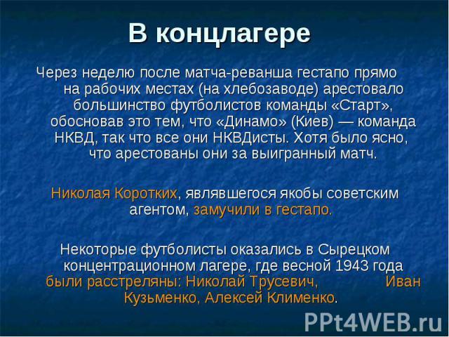 В концлагере Через неделю после матча-реванша гестапо прямо на рабочих местах (на хлебозаводе) арестовало большинство футболистов команды «Старт», обосновав это тем, что «Динамо» (Киев) — команда НКВД, так что все они НКВДисты. Хотя было ясно, что а…