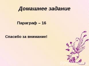 Домашнее задание Параграф – 16 Спасибо за внимание!