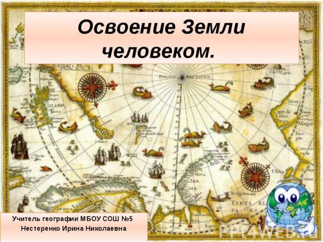 Освоение Земли человеком. Учитель географии МБОУ СОШ №5 Нестеренко Ирина Николаевна