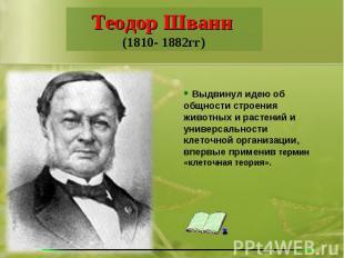 Теодор Шванн (1810- 1882гг) Выдвинул идею об общности строения животных и растен