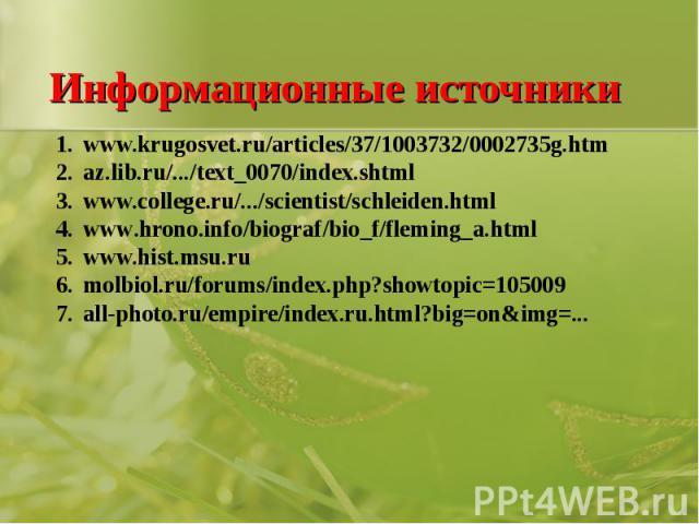 Информационные источники www.krugosvet.ru/articles/37/1003732/0002735g.htmaz.lib.ru/.../text_0070/index.shtml www.college.ru/.../scientist/schleiden.htmlwww.hrono.info/biograf/bio_f/fleming_a.htmlwww.hist.msu.rumolbiol.ru/forums/index.php?showtopic=…