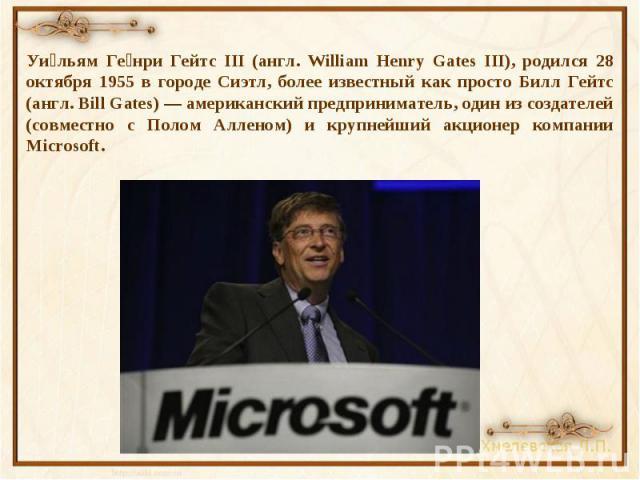 Уильям Генри Гейтс III (англ. William Henry Gates III), родился 28 октября 1955 в городе Сиэтл, более известный как просто Билл Гейтс (англ. Bill Gates) — американский предприниматель, один из создателей (совместно с Полом Алленом) и крупнейший акци…