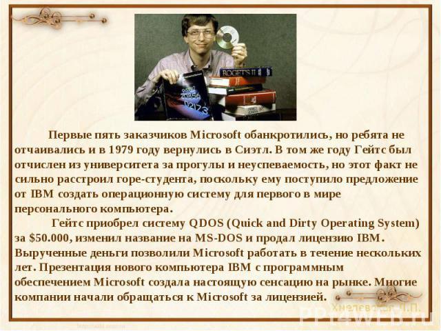 Первые пять заказчиков Microsoft обанкротились, но ребята не отчаивались и в 1979 году вернулись в Сиэтл. В том же году Гейтс был отчислен из университета за прогулы и неуспеваемость, но этот факт не сильно расстроил горе-студента, поскольку ему пос…