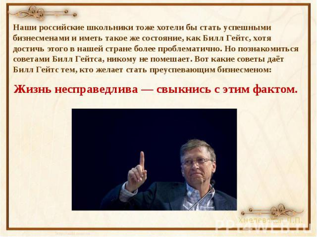 Наши российские школьники тоже хотели бы стать успешными бизнесменами и иметь такое же состояние, как Билл Гейтс, хотя достичь этого в нашей стране более проблематично. Но познакомиться советами Билл Гейтса, никому не помешает. Вот какие советы даёт…