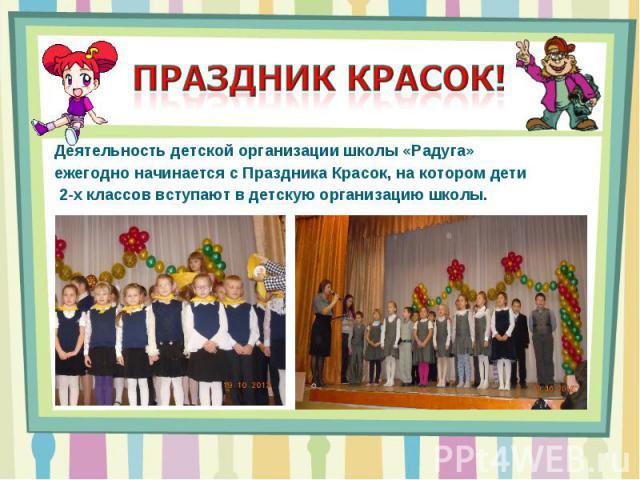 Праздник красок! Деятельность детской организации школы «Радуга» ежегодно начинается с Праздника Красок, на котором дети 2-х классов вступают в детскую организацию школы.