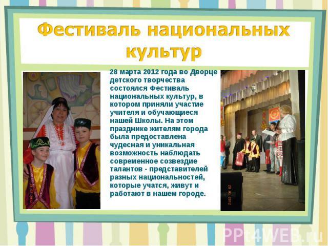 Фестиваль национальных культур 28 марта 2012 года во Дворце детского творчества состоялся Фестиваль национальных культур, в котором приняли участие учителя и обучающиеся нашей Школы. На этом празднике жителям города была предоставлена чудесная и уни…