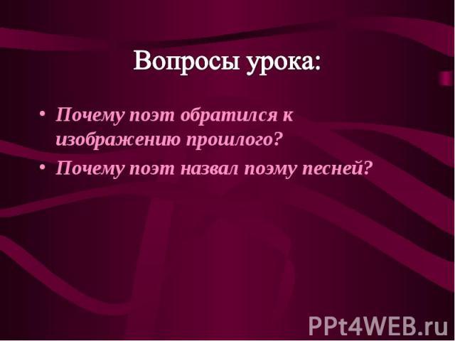 Вопросы урока: Почему поэт обратился к изображению прошлого? Почему поэт назвал поэму песней?