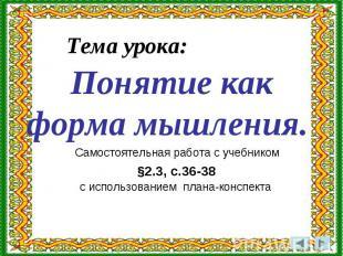 Тема урока: Понятие как форма мышления. Самостоятельная работа с учебником §2.3,