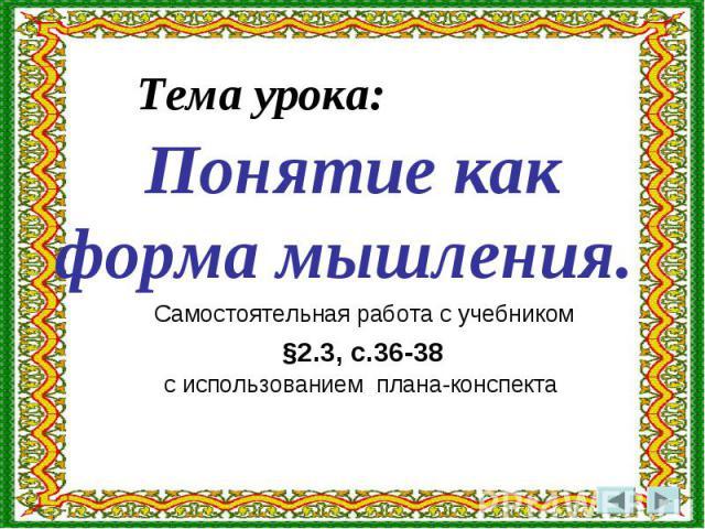 Тема урока: Понятие как форма мышления. Самостоятельная работа с учебником §2.3, с.36-38 с использованием плана-конспекта