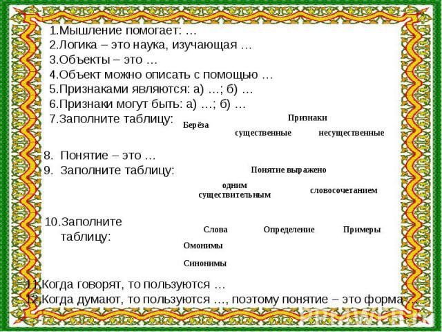 Мышление помогает: …Логика – это наука, изучающая …Объекты – это …Объект можно описать с помощью …Признаками являются: а) …; б) …Признаки могут быть: а) …; б) …Заполните таблицу:Понятие – это …Заполните таблицу:Заполните таблицу:Когда говорят, то по…