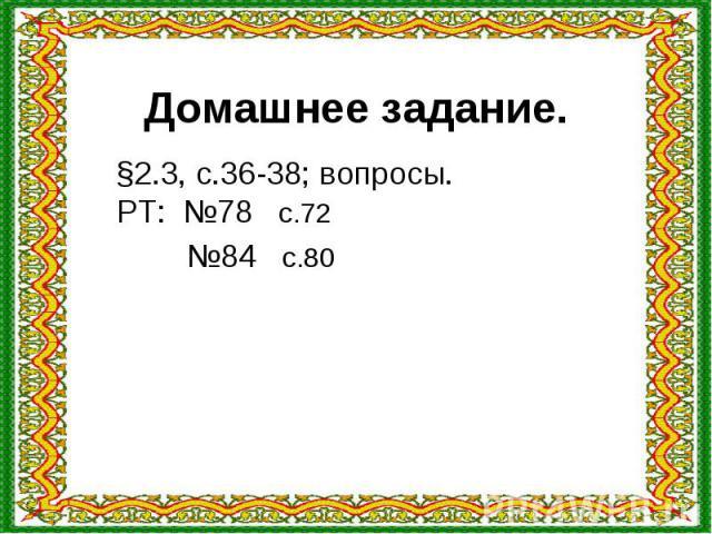 Домашнее задание. §2.3, с.36-38; вопросы.РТ: №78 с.72 №84 с.80