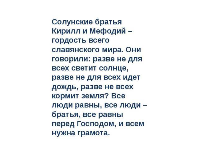 Солунские братья Кирилл и Мефодий – гордость всего славянского мира. Они говорили: разве не для всех светит солнце, разве не для всех идет дождь, разве не всех кормит земля? Все люди равны, все люди – братья, все равны перед Господом, и всем нужна г…