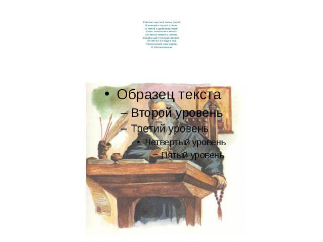 В монастырской келье узкойВ четырёх глухих стенахО земле о древнерусскойБыль записывал монах.Он писал зимой и летом,Озарённый тусклым светом.Он писал из года в годПро великий наш народ.Н. Кончаловская