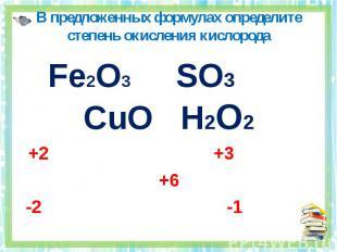 В предложенных формулах определите степень окисления кислорода Fe2O3 SO3 CuO H2O