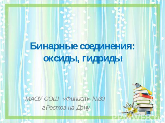 Бинарные соединения: оксиды, гидриды МАОУ СОШ «Финист» №30 г.Ростов-на-Дону