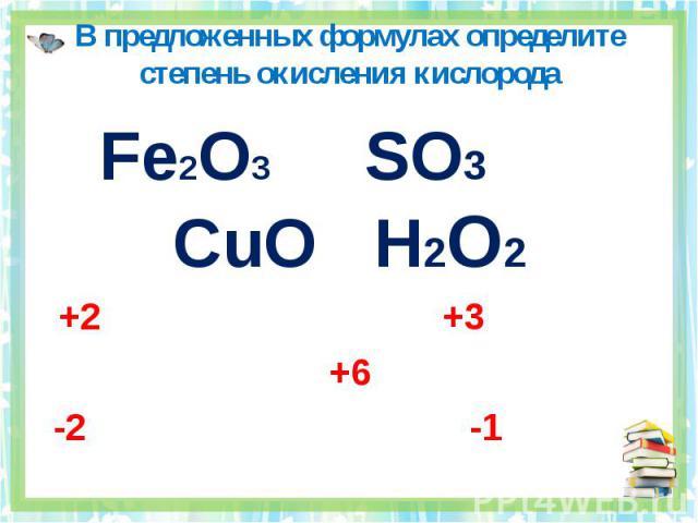 В предложенных формулах определите степень окисления кислорода Fe2O3 SO3 CuO H2O2+2 +3 +6 -2 -1