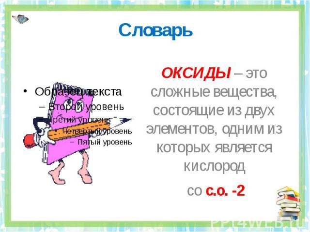 Словарь ОКСИДЫ – это сложные вещества, состоящие из двух элементов, одним из которых является кислород со с.о. -2