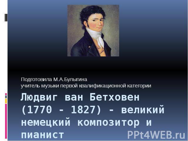 Подготовила М.А.Булыгина учитель музыки первой квалификационной категорииЛюдвиг ван Бетховен (1770 - 1827) - великий немецкий композитор и пианист