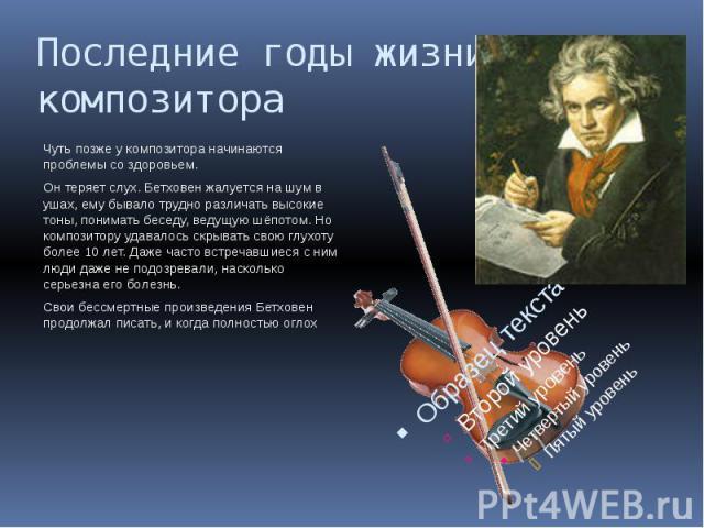Последние годы жизни композитора Чуть позже у композитора начинаются проблемы со здоровьем.Он теряет слух. Бетховен жалуется на шум в ушах, ему бывало трудно различать высокие тоны, понимать беседу, ведущую шёпотом. Но композитору удавалось скрывать…