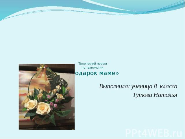 Творческий проектпо технологии «Подарок маме» Выполнила: ученица 8 классаТутова Наталья
