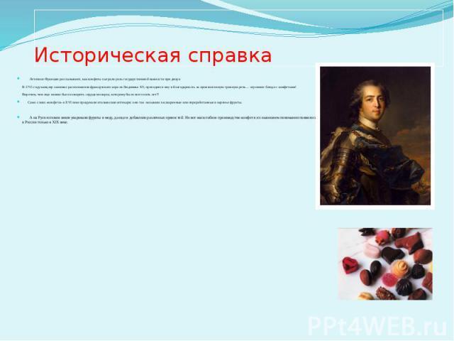 Историческая справка Летописи Франции рассказывают, как конфеты сыграли роль государственной важности при дворе. В 1715 году канцлер завоевал расположение французского короля Людовика XV, преподнеся ему в благодарность за произнесенную тронную речь……