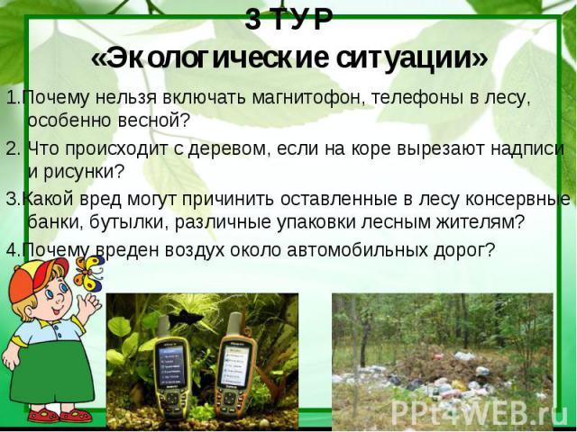 3 ТУР«Экологические ситуации» 1.Почему нельзя включать магнитофон, телефоны в лесу, особенно весной?2. Что происходит с деревом, если на коре вырезают надписи и рисунки?3.Какой вред могут причинить оставленные в лесу консервные банки, бутылки, разли…