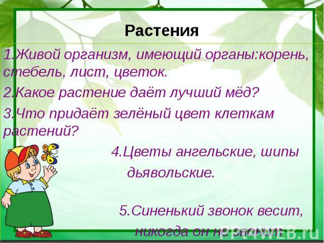 Растения 1.Живой организм, имеющий органы:корень, стебель, лист, цветок.2.Какое растение даёт лучший мёд?3.Что придаёт зелёный цвет клеткам растений? 4.Цветы ангельские, шипы дьявольские. 5.Синенький звонок весит, никогда он не звонит.