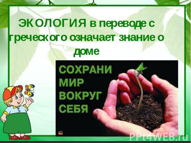 ЭКОЛОГИЯ в переводе с греческого означает знание о доме