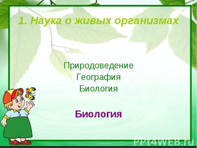 1. Наука о живых организмах ПриродоведениеГеографияБиологияБиология